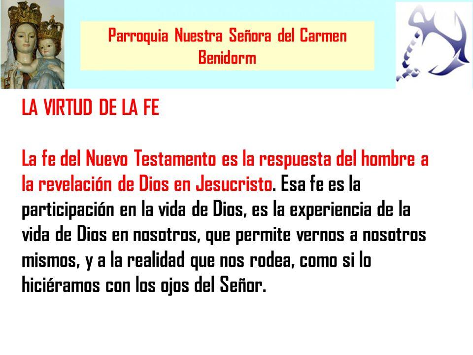 Parroquia Nuestra Señora del Carmen Benidorm LA VIRTUD DE LA FE La fe del Nuevo Testamento es la respuesta del hombre a la revelación de Dios en Jesuc