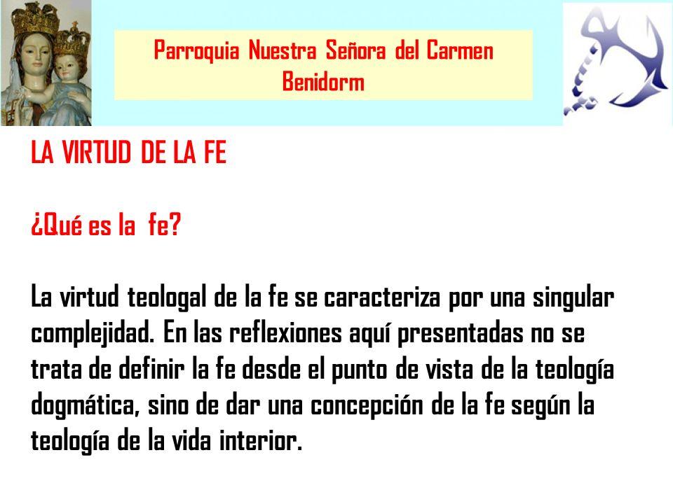 Parroquia Nuestra Señora del Carmen Benidorm LA VIRTUD DE LA FE La fe es la participación en el pensamiento de Dios, es como una especie de razón sobrenatural asentada sobre las aptitudes naturales del alma.
