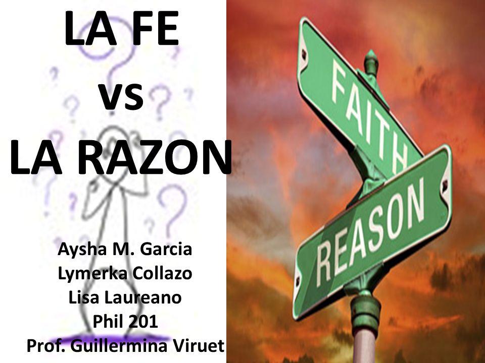 LA FE vs LA RAZON Aysha M. Garcia Lymerka Collazo Lisa Laureano Phil 201 Prof. Guillermina Viruet