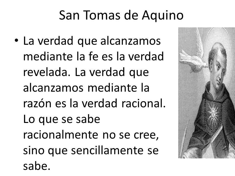 San Tomas de Aquino La verdad que alcanzamos mediante la fe es la verdad revelada. La verdad que alcanzamos mediante la razón es la verdad racional. L