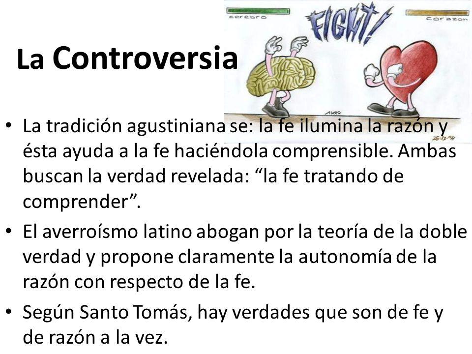 La Controversia La tradición agustiniana se: la fe ilumina la razón y ésta ayuda a la fe haciéndola comprensible. Ambas buscan la verdad revelada: la