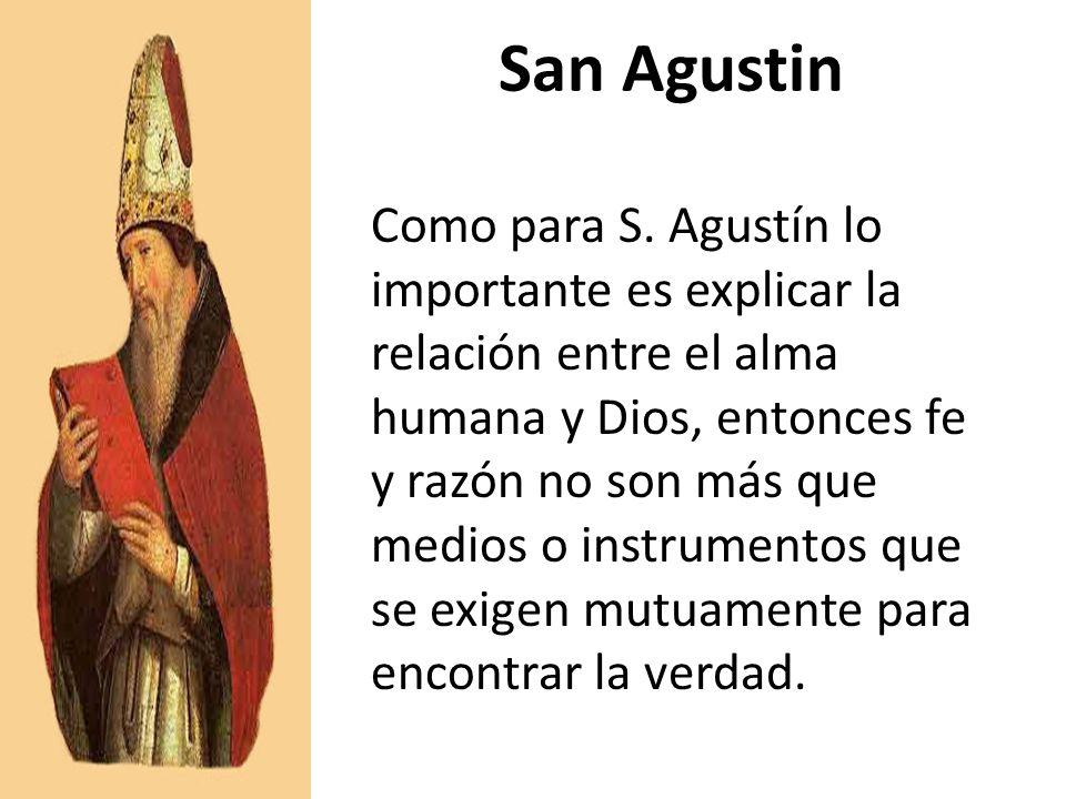 San Agustin Como para S. Agustín lo importante es explicar la relación entre el alma humana y Dios, entonces fe y razón no son más que medios o instru