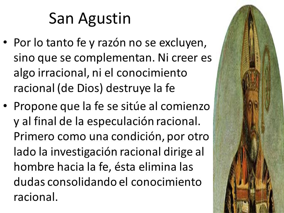 San Agustin Por lo tanto fe y razón no se excluyen, sino que se complementan. Ni creer es algo irracional, ni el conocimiento racional (de Dios) destr