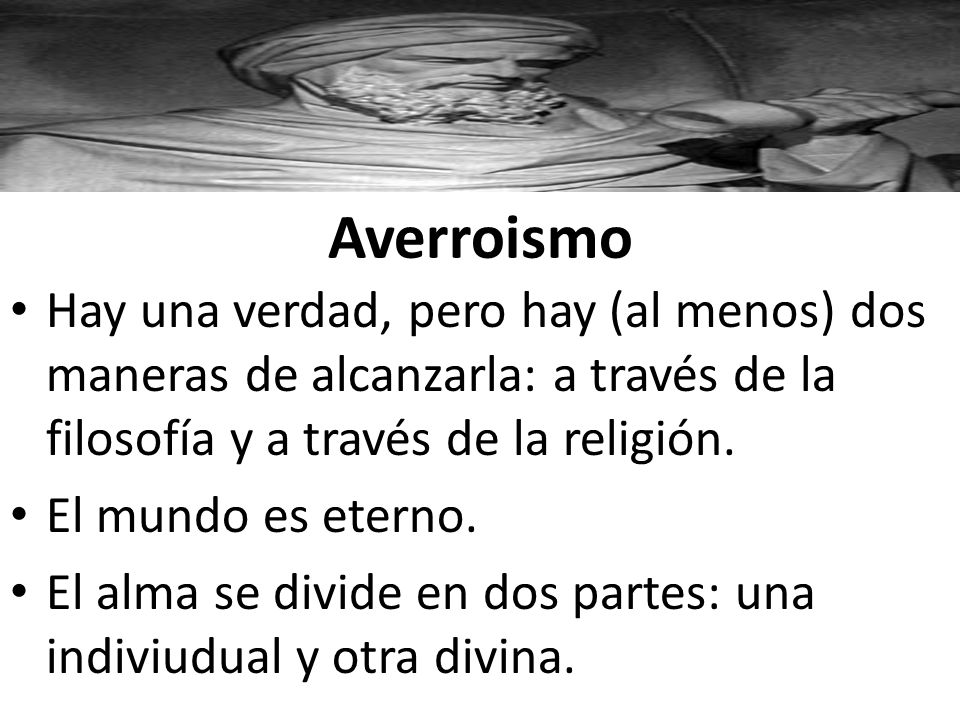 Averroismo Hay una verdad, pero hay (al menos) dos maneras de alcanzarla: a través de la filosofía y a través de la religión. El mundo es eterno. El a