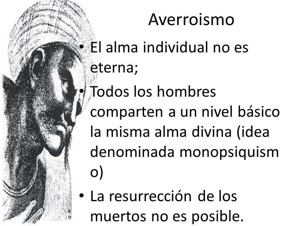 Averroismo El alma individual no es eterna; Todos los hombres comparten a un nivel básico la misma alma divina (idea denominada monopsiquism o) La res