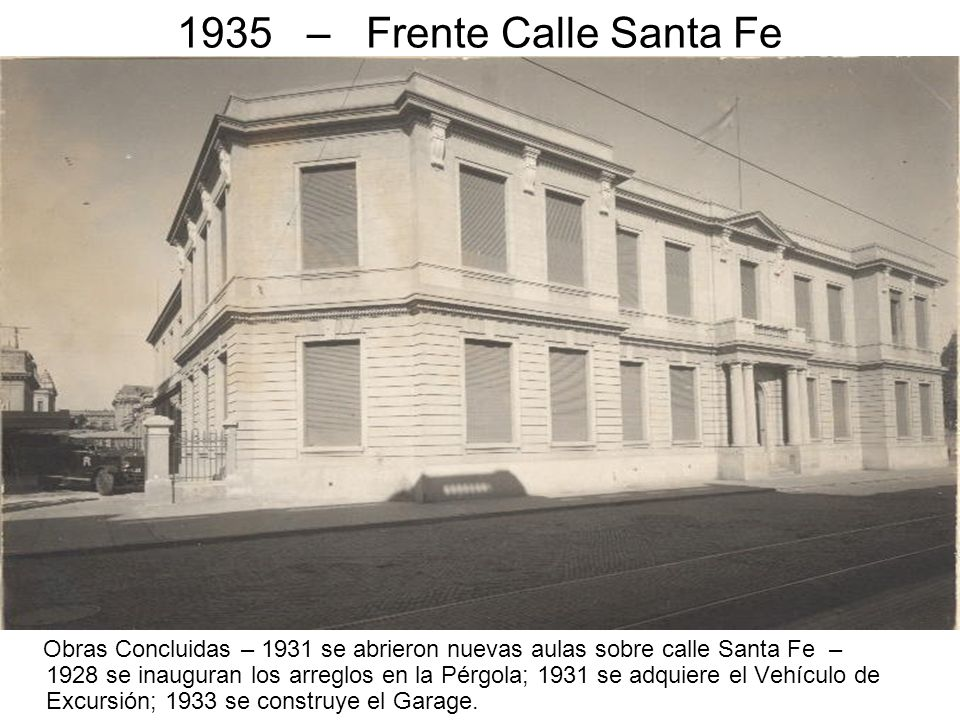 1935 – Frente Calle Santa Fe Obras Concluidas – 1931 se abrieron nuevas aulas sobre calle Santa Fe – 1928 se inauguran los arreglos en la Pérgola; 193