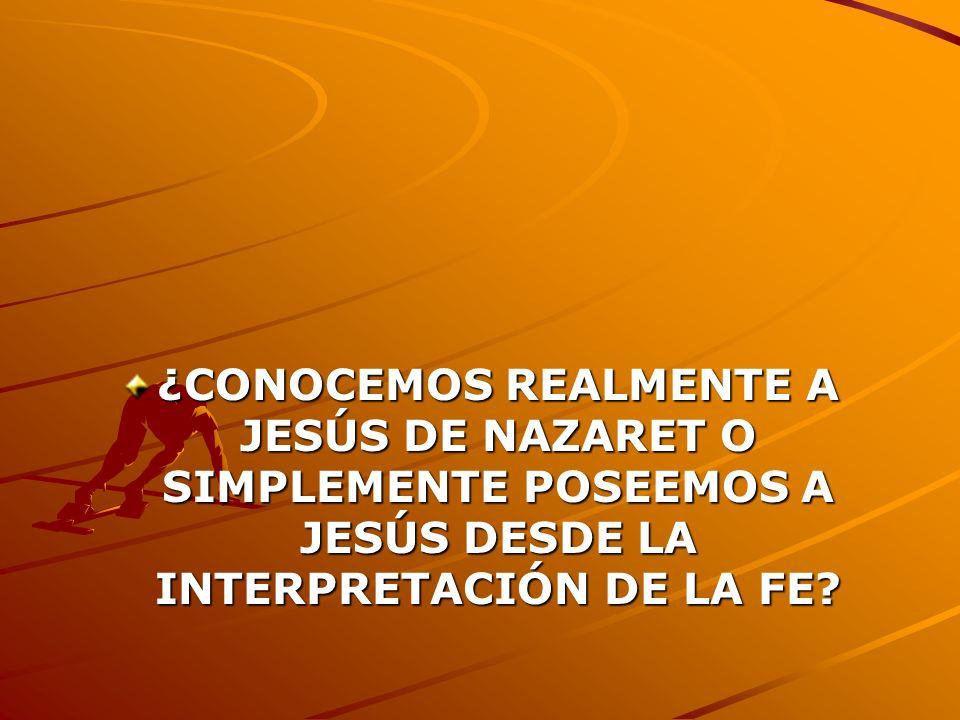 ¿CONOCEMOS REALMENTE A JESÚS DE NAZARET O SIMPLEMENTE POSEEMOS A JESÚS DESDE LA INTERPRETACIÓN DE LA FE?