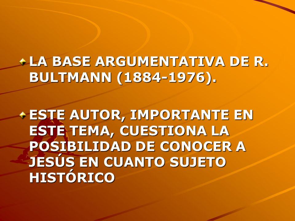 LA BASE ARGUMENTATIVA DE R. BULTMANN (1884-1976). ESTE AUTOR, IMPORTANTE EN ESTE TEMA, CUESTIONA LA POSIBILIDAD DE CONOCER A JESÚS EN CUANTO SUJETO HI