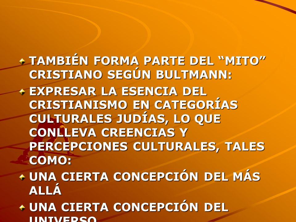 TAMBIÉN FORMA PARTE DEL MITO CRISTIANO SEGÚN BULTMANN: EXPRESAR LA ESENCIA DEL CRISTIANISMO EN CATEGORÍAS CULTURALES JUDÍAS, LO QUE CONLLEVA CREENCIAS