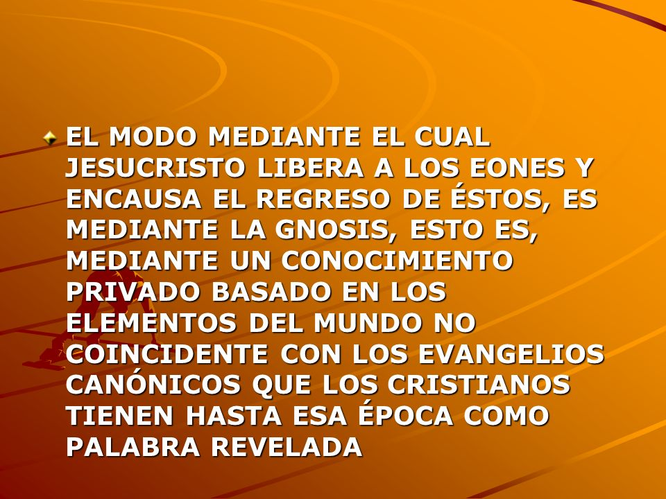 EL MODO MEDIANTE EL CUAL JESUCRISTO LIBERA A LOS EONES Y ENCAUSA EL REGRESO DE ÉSTOS, ES MEDIANTE LA GNOSIS, ESTO ES, MEDIANTE UN CONOCIMIENTO PRIVADO