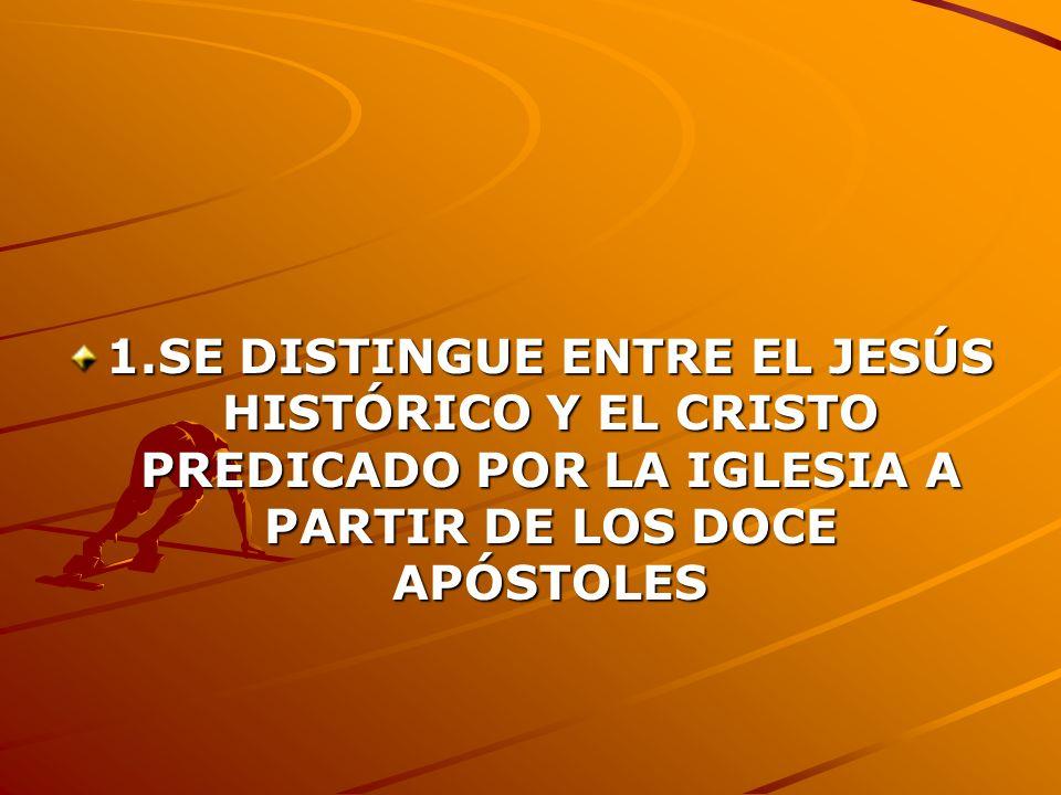 1.SE DISTINGUE ENTRE EL JESÚS HISTÓRICO Y EL CRISTO PREDICADO POR LA IGLESIA A PARTIR DE LOS DOCE APÓSTOLES