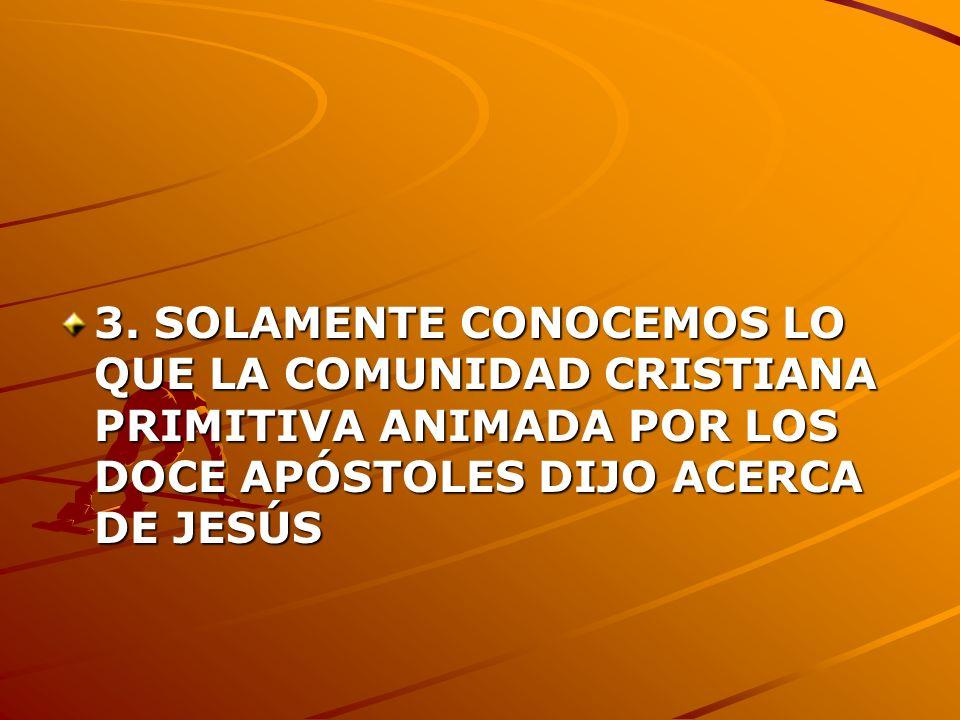 3. SOLAMENTE CONOCEMOS LO QUE LA COMUNIDAD CRISTIANA PRIMITIVA ANIMADA POR LOS DOCE APÓSTOLES DIJO ACERCA DE JESÚS