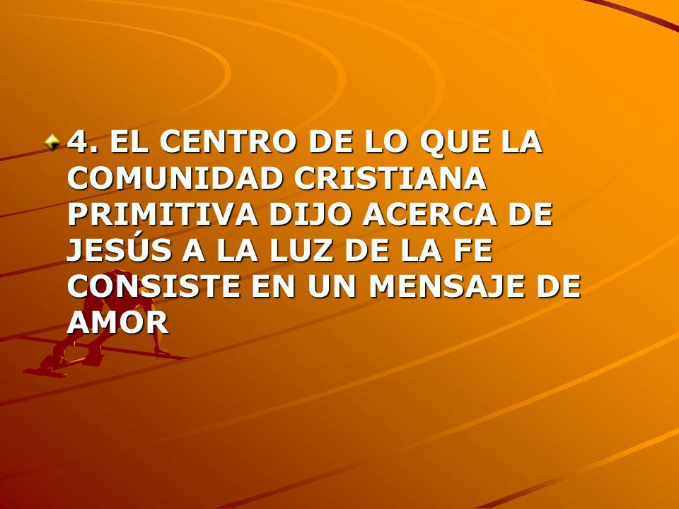 4. EL CENTRO DE LO QUE LA COMUNIDAD CRISTIANA PRIMITIVA DIJO ACERCA DE JESÚS A LA LUZ DE LA FE CONSISTE EN UN MENSAJE DE AMOR