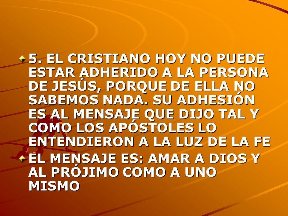 5. EL CRISTIANO HOY NO PUEDE ESTAR ADHERIDO A LA PERSONA DE JESÚS, PORQUE DE ELLA NO SABEMOS NADA. SU ADHESIÓN ES AL MENSAJE QUE DIJO TAL Y COMO LOS A
