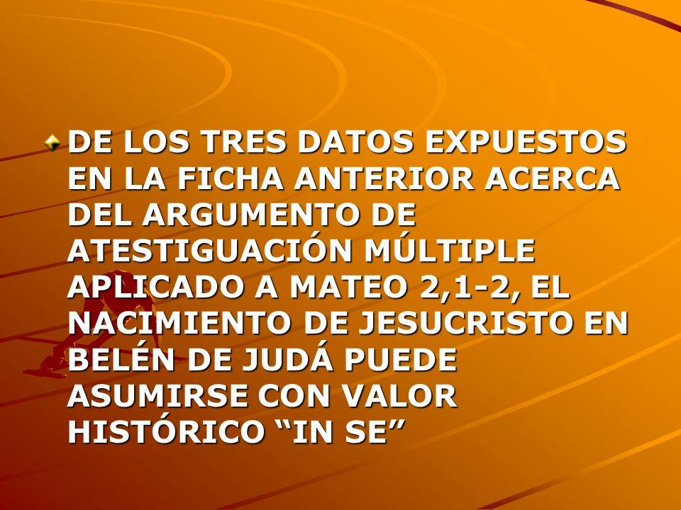 DE LOS TRES DATOS EXPUESTOS EN LA FICHA ANTERIOR ACERCA DEL ARGUMENTO DE ATESTIGUACIÓN MÚLTIPLE APLICADO A MATEO 2,1-2, EL NACIMIENTO DE JESUCRISTO EN