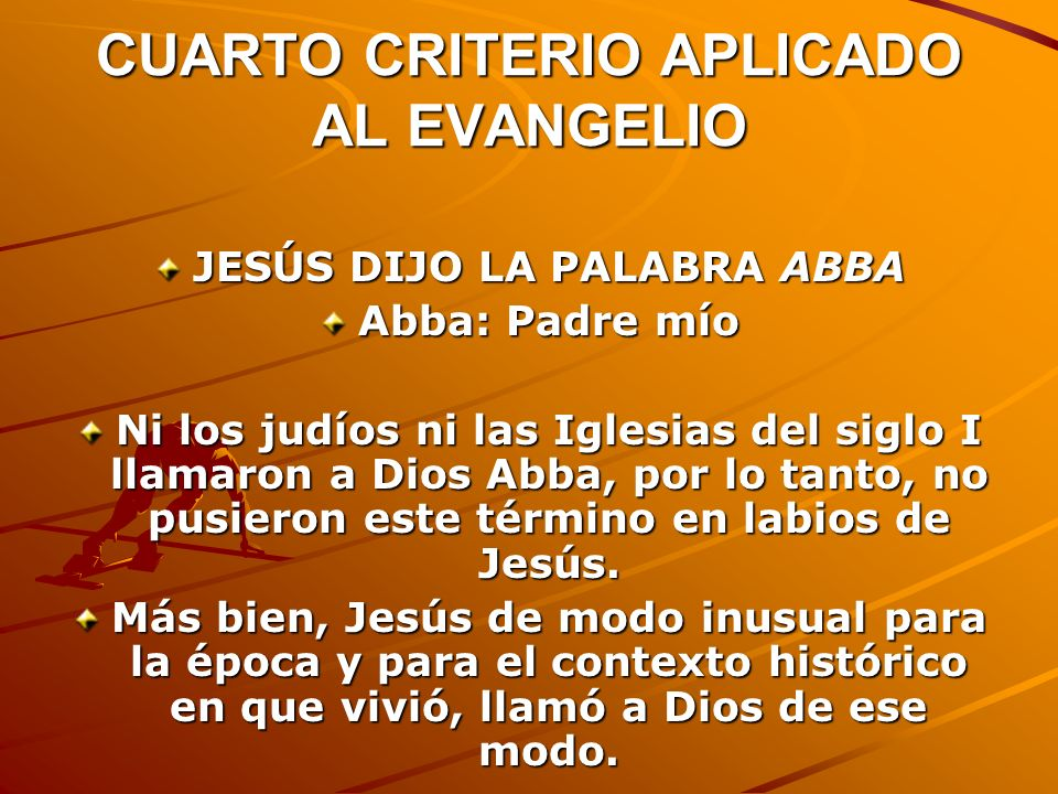 CUARTO CRITERIO APLICADO AL EVANGELIO JESÚS DIJO LA PALABRA ABBA Abba: Padre mío Ni los judíos ni las Iglesias del siglo I llamaron a Dios Abba, por l