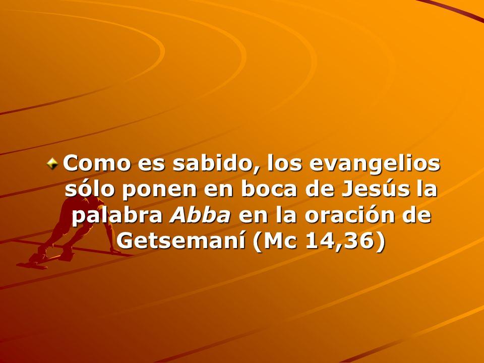 Como es sabido, los evangelios sólo ponen en boca de Jesús la palabra Abba en la oración de Getsemaní (Mc 14,36)