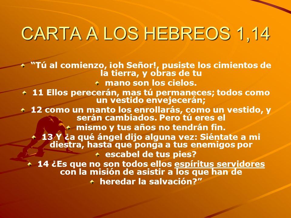 CARTA A LOS HEBREOS 1,14 Tú al comienzo, ¡oh Señor!, pusiste los cimientos de la tierra, y obras de tu mano son los cielos. 11 Ellos perecerán, mas tú