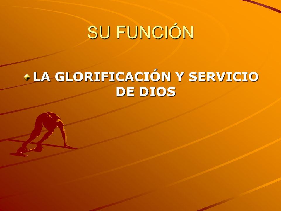 SU FUNCIÓN LA GLORIFICACIÓN Y SERVICIO DE DIOS