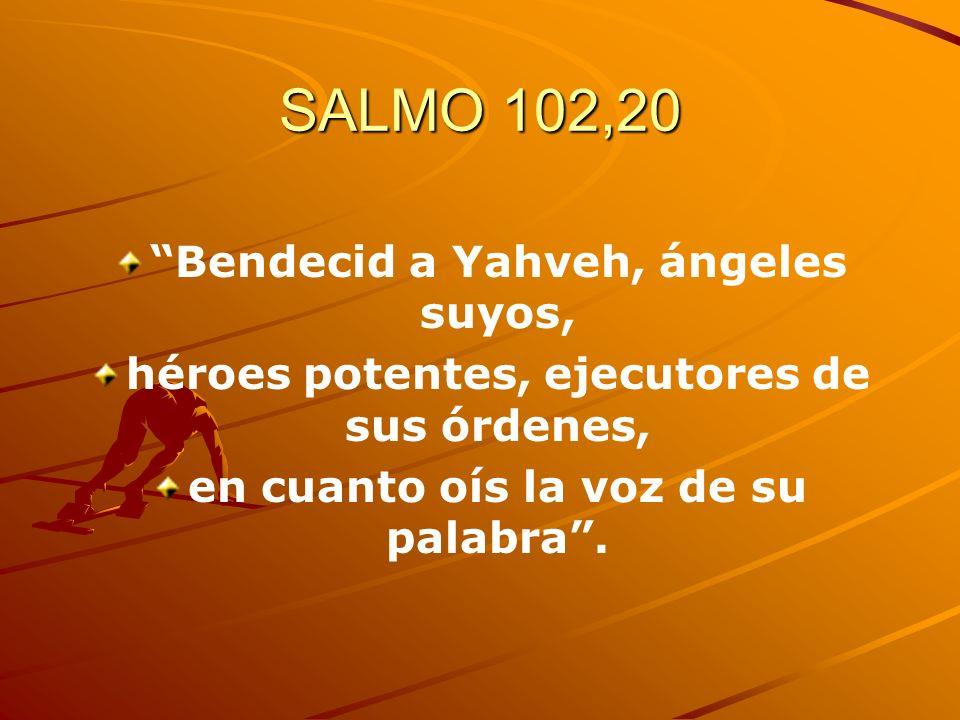SALMO 102,20 Bendecid a Yahveh, ángeles suyos, héroes potentes, ejecutores de sus órdenes, en cuanto oís la voz de su palabra.