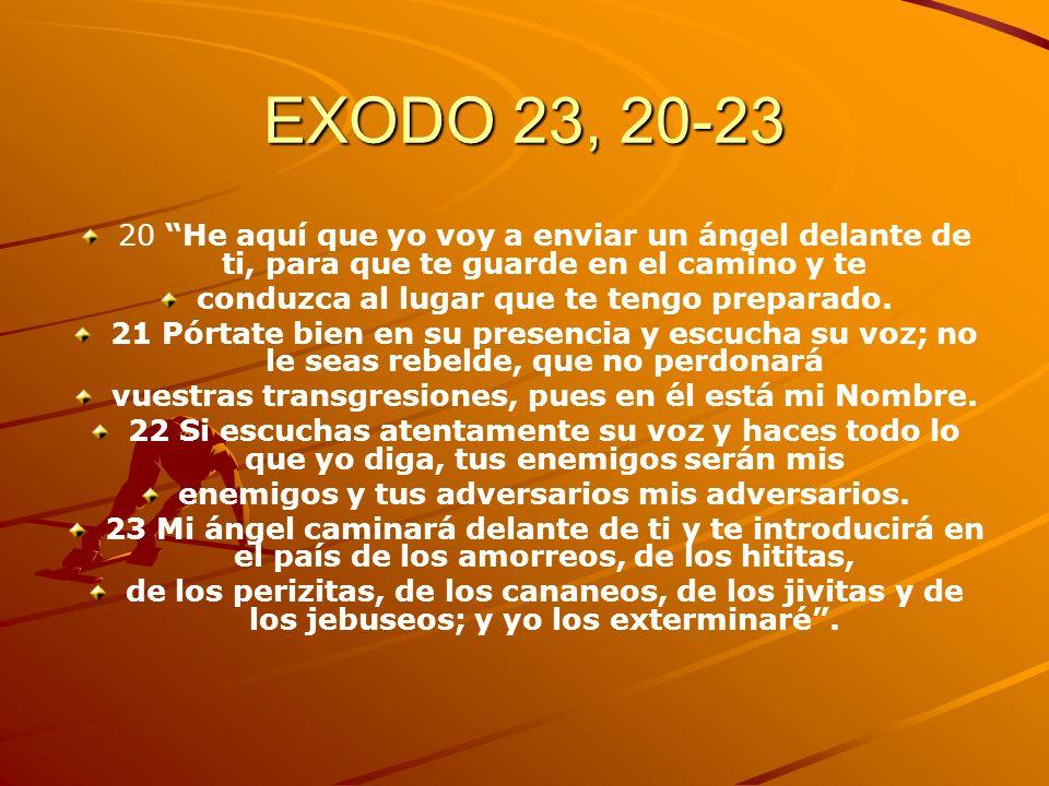 EXODO 23, 20-23 20 He aquí que yo voy a enviar un ángel delante de ti, para que te guarde en el camino y te conduzca al lugar que te tengo preparado.
