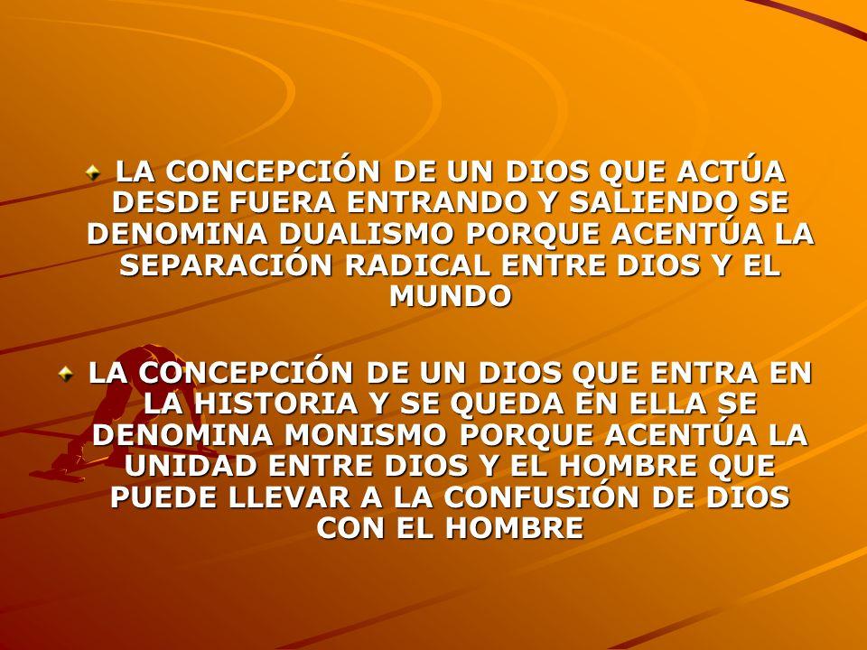 LA CONCEPCIÓN DE UN DIOS QUE ACTÚA DESDE FUERA ENTRANDO Y SALIENDO SE DENOMINA DUALISMO PORQUE ACENTÚA LA SEPARACIÓN RADICAL ENTRE DIOS Y EL MUNDO LA