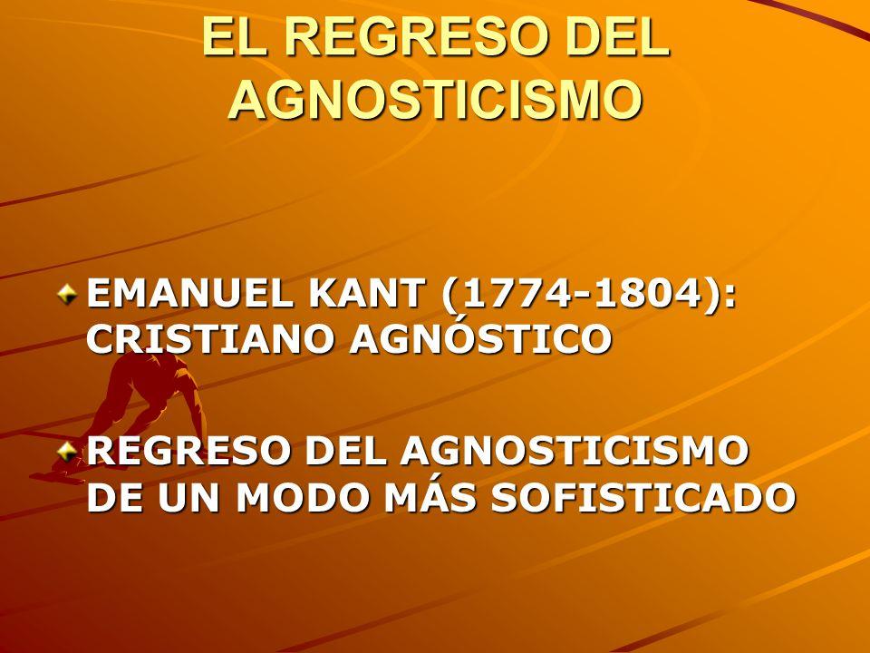 EL REGRESO DEL AGNOSTICISMO EMANUEL KANT (1774-1804): CRISTIANO AGNÓSTICO REGRESO DEL AGNOSTICISMO DE UN MODO MÁS SOFISTICADO