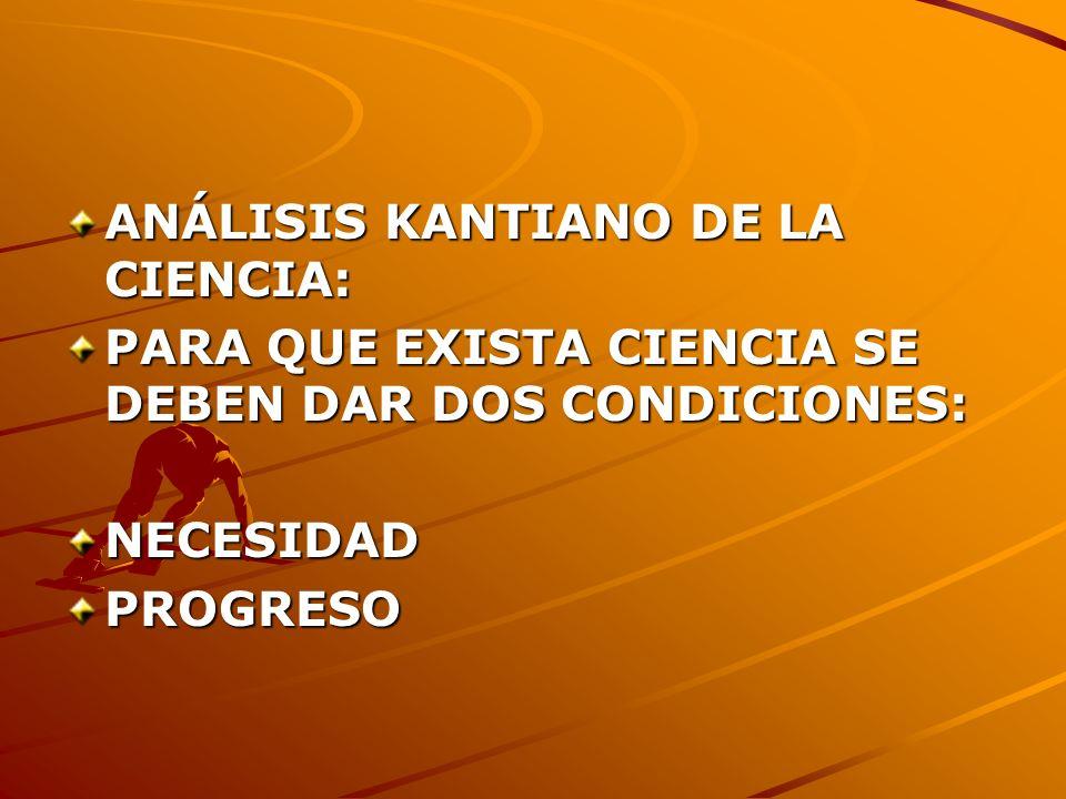 ANÁLISIS KANTIANO DE LA CIENCIA: PARA QUE EXISTA CIENCIA SE DEBEN DAR DOS CONDICIONES: NECESIDADPROGRESO