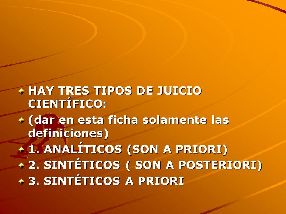 HAY TRES TIPOS DE JUICIO CIENTÍFICO: (dar en esta ficha solamente las definiciones) 1. ANALÍTICOS (SON A PRIORI) 2. SINTÉTICOS ( SON A POSTERIORI) 3.