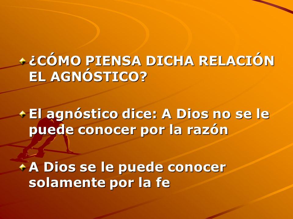 ¿CÓMO PIENSA DICHA RELACIÓN EL AGNÓSTICO? El agnóstico dice: A Dios no se le puede conocer por la razón A Dios se le puede conocer solamente por la fe