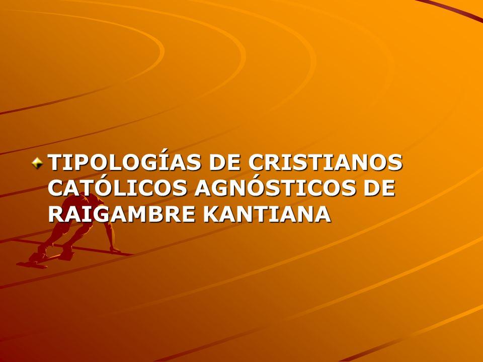 TIPOLOGÍAS DE CRISTIANOS CATÓLICOS AGNÓSTICOS DE RAIGAMBRE KANTIANA