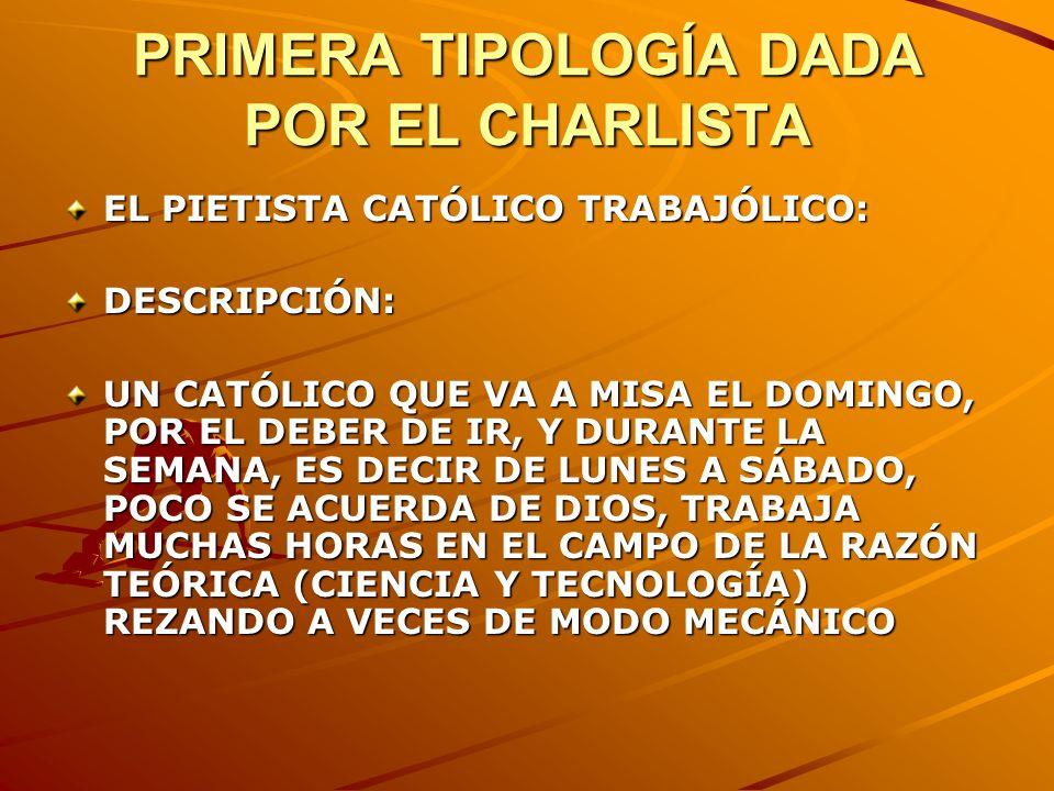 PRIMERA TIPOLOGÍA DADA POR EL CHARLISTA EL PIETISTA CATÓLICO TRABAJÓLICO: DESCRIPCIÓN: UN CATÓLICO QUE VA A MISA EL DOMINGO, POR EL DEBER DE IR, Y DUR