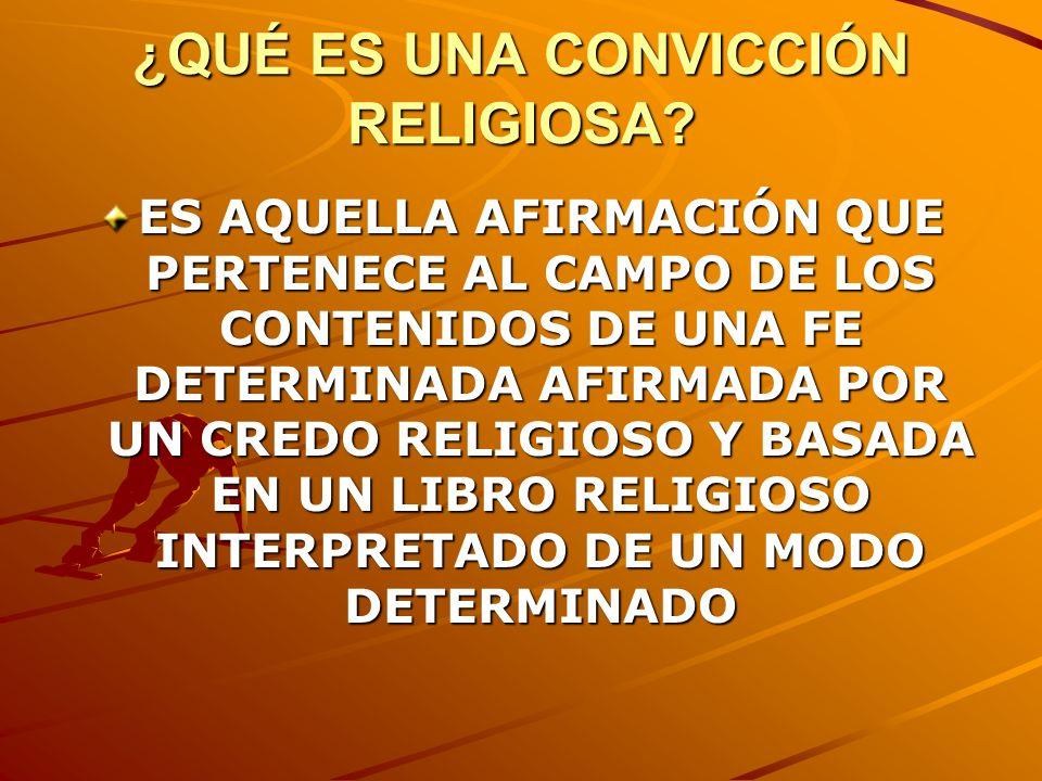 ¿QUÉ ES UNA CONVICCIÓN RELIGIOSA? ES AQUELLA AFIRMACIÓN QUE PERTENECE AL CAMPO DE LOS CONTENIDOS DE UNA FE DETERMINADA AFIRMADA POR UN CREDO RELIGIOSO