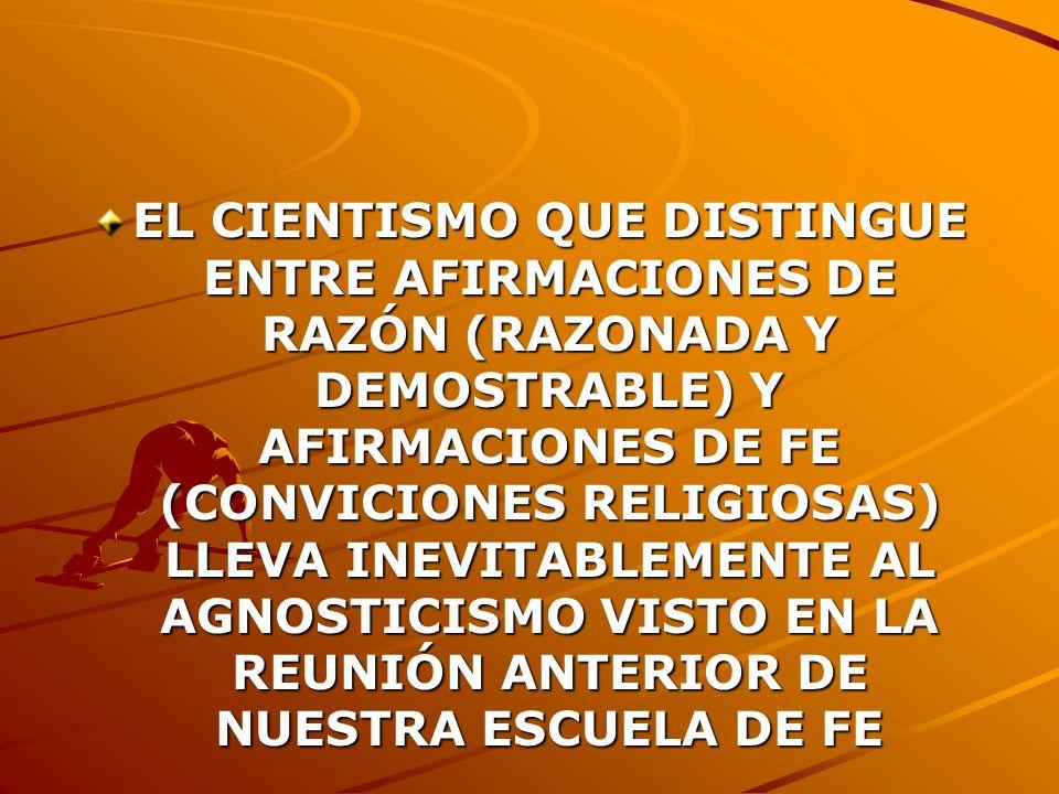 EL CIENTISMO QUE DISTINGUE ENTRE AFIRMACIONES DE RAZÓN (RAZONADA Y DEMOSTRABLE) Y AFIRMACIONES DE FE (CONVICIONES RELIGIOSAS) LLEVA INEVITABLEMENTE AL