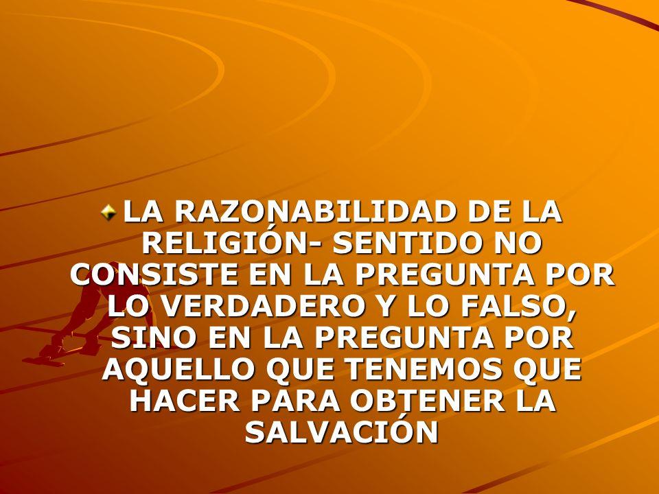 LA RAZONABILIDAD DE LA RELIGIÓN- SENTIDO NO CONSISTE EN LA PREGUNTA POR LO VERDADERO Y LO FALSO, SINO EN LA PREGUNTA POR AQUELLO QUE TENEMOS QUE HACER