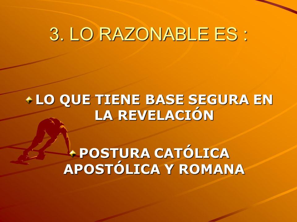 3. LO RAZONABLE ES : LO QUE TIENE BASE SEGURA EN LA REVELACIÓN POSTURA CATÓLICA APOSTÓLICA Y ROMANA