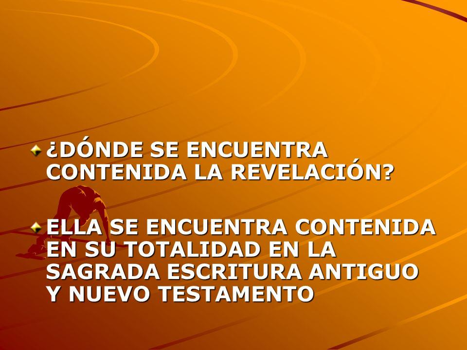 ¿DÓNDE SE ENCUENTRA CONTENIDA LA REVELACIÓN? ELLA SE ENCUENTRA CONTENIDA EN SU TOTALIDAD EN LA SAGRADA ESCRITURA ANTIGUO Y NUEVO TESTAMENTO