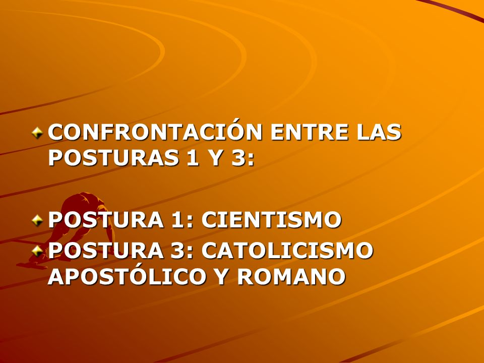 CONFRONTACIÓN ENTRE LAS POSTURAS 1 Y 3: POSTURA 1: CIENTISMO POSTURA 3: CATOLICISMO APOSTÓLICO Y ROMANO