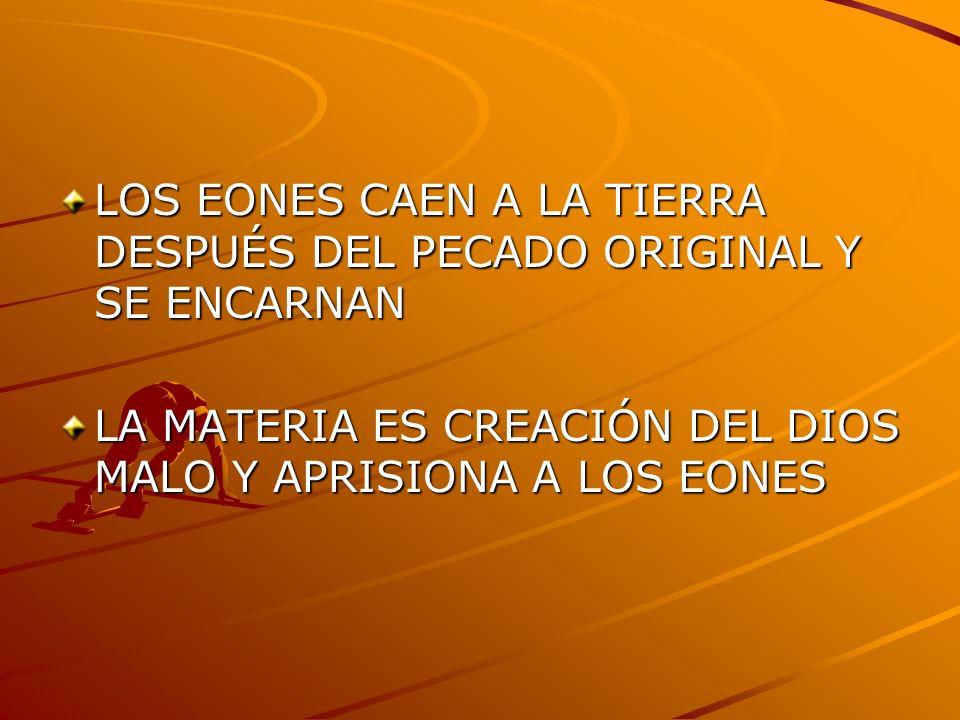 LOS EONES CAEN A LA TIERRA DESPUÉS DEL PECADO ORIGINAL Y SE ENCARNAN LA MATERIA ES CREACIÓN DEL DIOS MALO Y APRISIONA A LOS EONES