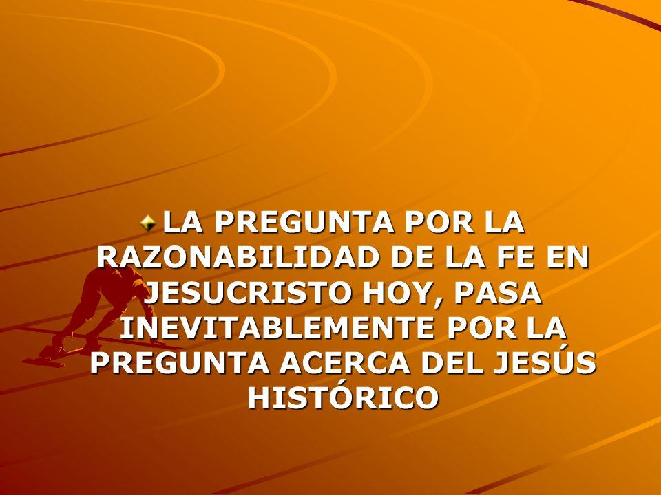 LA PREGUNTA POR LA RAZONABILIDAD DE LA FE EN JESUCRISTO HOY, PASA INEVITABLEMENTE POR LA PREGUNTA ACERCA DEL JESÚS HISTÓRICO