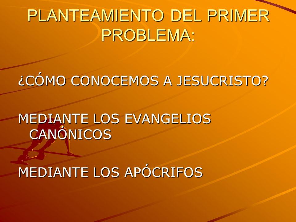 PLANTEAMIENTO DEL PRIMER PROBLEMA: ¿CÓMO CONOCEMOS A JESUCRISTO? MEDIANTE LOS EVANGELIOS CANÓNICOS MEDIANTE LOS APÓCRIFOS