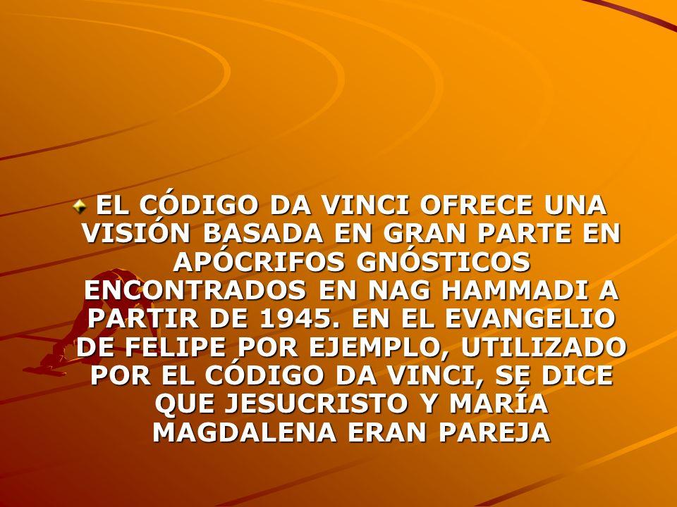 EL CÓDIGO DA VINCI OFRECE UNA VISIÓN BASADA EN GRAN PARTE EN APÓCRIFOS GNÓSTICOS ENCONTRADOS EN NAG HAMMADI A PARTIR DE 1945. EN EL EVANGELIO DE FELIP