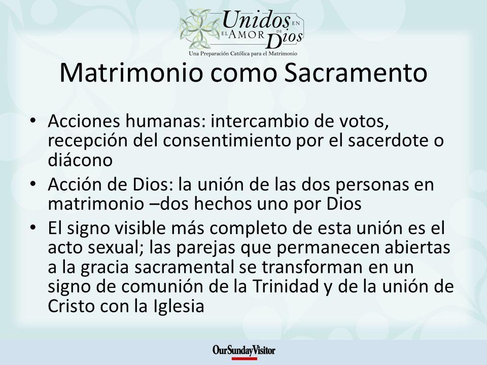 Matrimonio como Sacramento Acciones humanas: intercambio de votos, recepción del consentimiento por el sacerdote o diácono Acción de Dios: la unión de