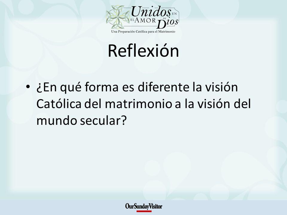 Reflexión ¿En qué forma es diferente la visión Católica del matrimonio a la visión del mundo secular?