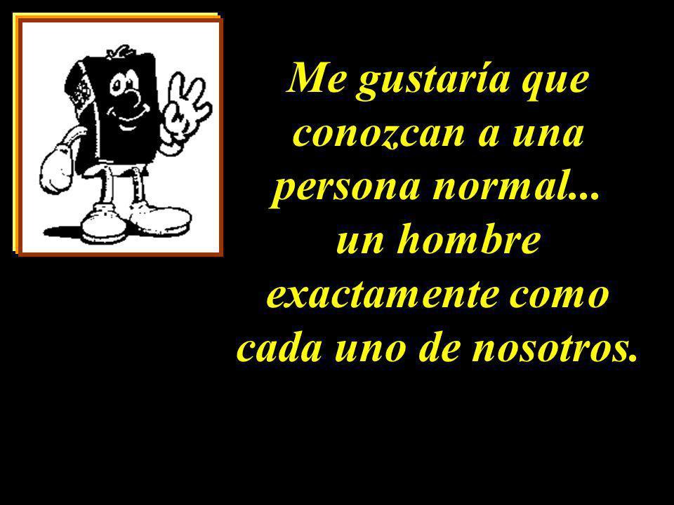 Me gustaría que conozcan a una persona normal... un hombre exactamente como cada uno de nosotros. Me gustaría que conozcan a una persona normal... un