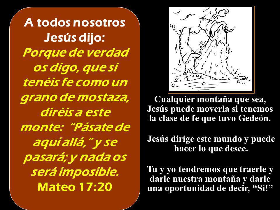 A todos nosotros Jesús dijo: Porque de verdad os digo, que si tenéis fe como un grano de mostaza, diréis a este monte: Pásate de aquí allá, y se pasar