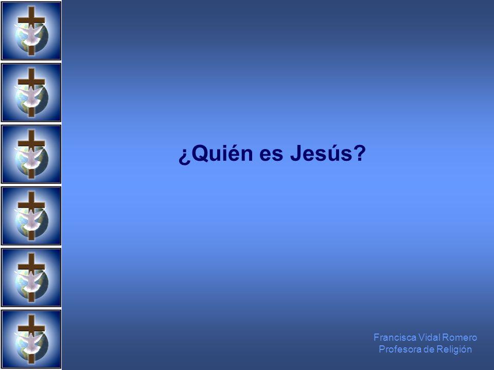 ¿Quién es Jesús? Francisca Vidal Romero Profesora de Religión