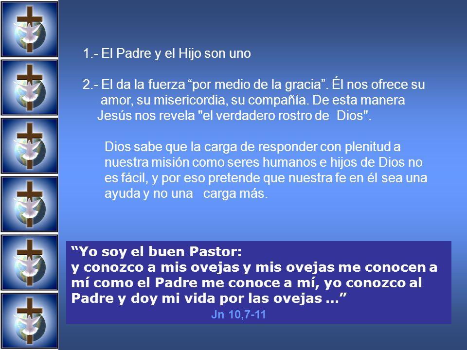 1.- El Padre y el Hijo son uno 2.- El da la fuerza por medio de la gracia. Él nos ofrece su amor, su misericordia, su compañía. De esta manera Jesús n