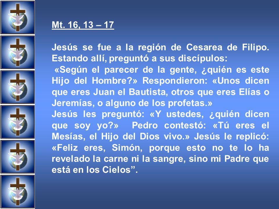 Mt. 16, 13 – 17 Jesús se fue a la región de Cesarea de Filipo. Estando allí, preguntó a sus discípulos: «Según el parecer de la gente, ¿quién es este