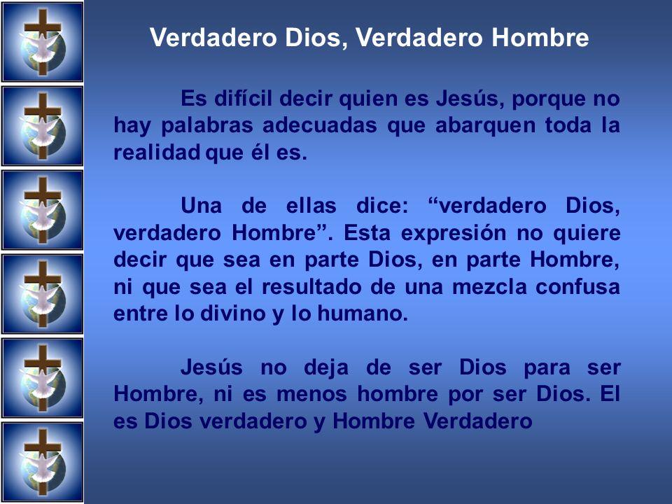Verdadero Dios, Verdadero Hombre Es difícil decir quien es Jesús, porque no hay palabras adecuadas que abarquen toda la realidad que él es. Una de ell